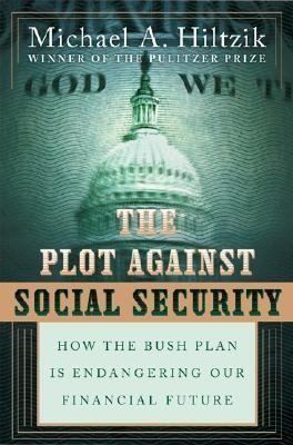 The Plot Against Social Security : How the Bush Administration Is Endangering Our Financial Future - Michael A. Hiltzik