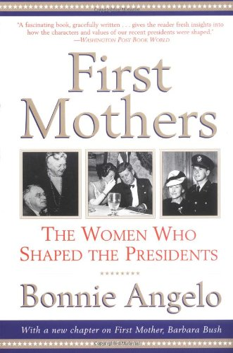 First Mothers: The Women Who Shaped the Presidents - Bonnie Angelo