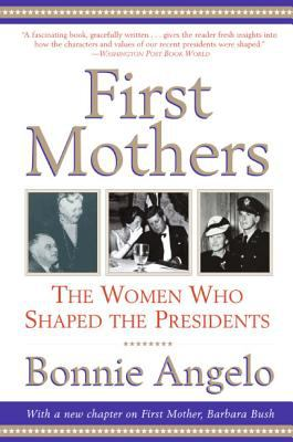 First Mothers : The Women Who Shaped the Presidents - Bonnie Angelo