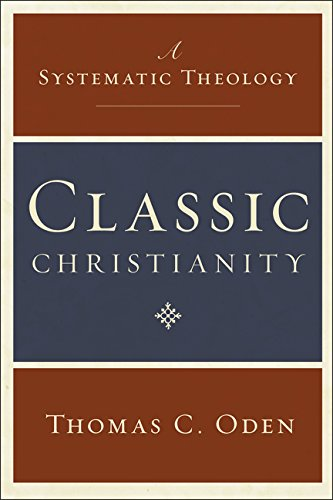 Classic Christianity: A Systematic Theology - Thomas C. Oden