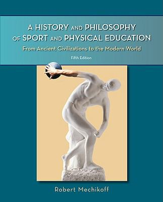 A History and Philosophy of Sport and Physical Education : From Ancient Civilizations to the Modern World - Robert A. Mechikoff; Steven Estes