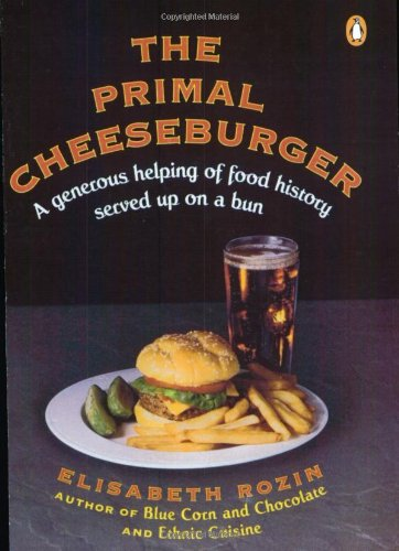 The Primal Cheeseburger : A Generous Helping of Food History Served on a Bun - Elisabeth Rozin