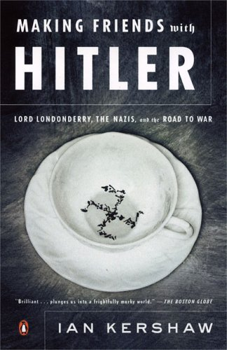 Making Friends with Hitler: Lord Londonderry, the Nazis, and the Road to War - Ian Kershaw