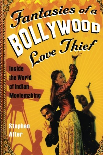 Fantasies of a Bollywood Love Thief: Inside the World of Indian Moviemaking - Stephen Alter