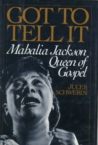 Got to Tell it: Mahalia Jackson, Queen of Gospel - Jules Schwerin