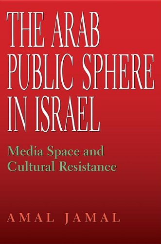 The Arab Public Sphere in Israel: Media Space and Cultural Resistance (Indiana Series in Middle East Studies) - Amal Jamal