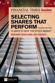 Financial Times Guide to Selecting Shares that Perform: 10 Ways to Beat the Stock Market (4th Edition) (Financial Times Series) - Koch, Richard; Gough, Leo