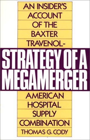 Strategy of a Megamerger: An Insider's Account of the Baxter Travenol-American Hospital Supply Combination (Notre Dame Studies in Law and) - Thomas G Cody