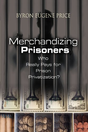 Merchandizing Prisoners: Who Really Pays for Prison Privatization? - Byron Eugene Price