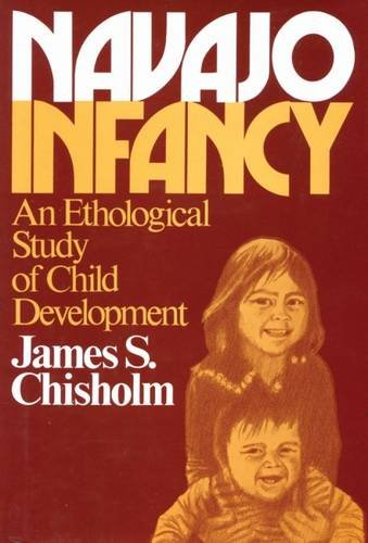 Navajo Infancy: An Ethological Study of Child Development (Biological Foundations of Human Behavior) - James S. Chisholm