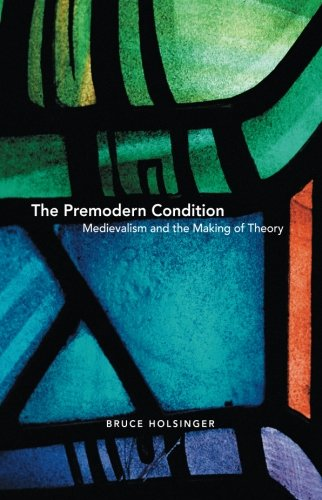 The Premodern Condition: Medievalism and the Making of Theory - Bruce Holsinger
