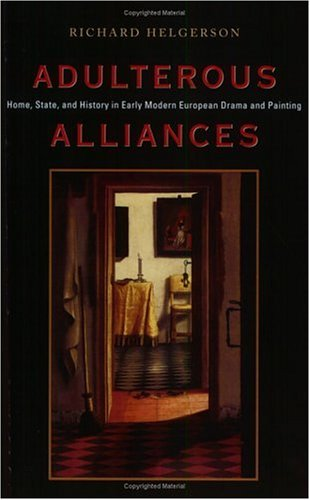 Adulterous Alliances: Home, State, and History in Early Modern European Drama and Painting - Richard Helgerson