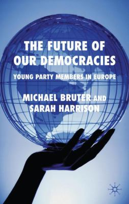 The Future of Our Democracies : Young Party Members in Europe - Sarah Harrison; Michael Bruter