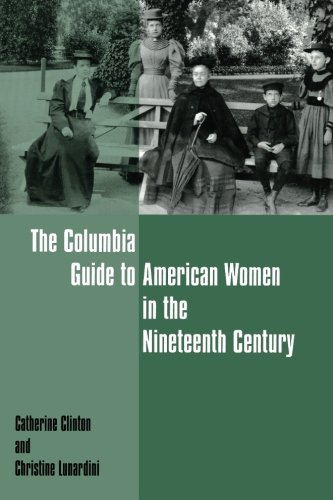 The Columbia Guide to American Women in the Nineteenth Century (Columbia Guides to American History and Cultures) - Catherine Clinton; Christine Lunardini