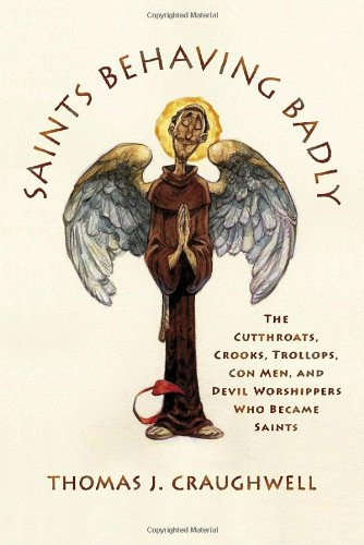 Saints Behaving Badly: The Cutthroats, Crooks, Trollops, Con Men, and Devil-Worshippers Who Became Saints - Thomas J. Craughwell