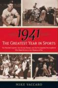 1941 -- The Greatest Year in Sports: Two Baseball Legends, Two Boxing Champs, and the Unstoppable Thoroughbred Who Made History in the Shadow of War