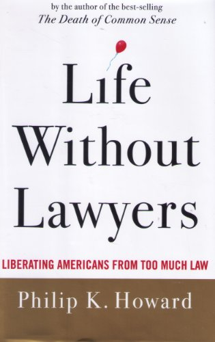 Life Without Lawyers: Liberating Americans from Too Much Law - Philip K. Howard