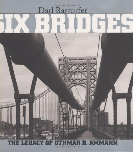 Six Bridges : The Legacy of Othmar H. Ammann - Darl Rastorfer