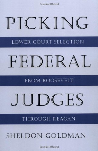 Picking Federal Judges: Lower Court Selection from Roosevelt through Reagan - Sheldon Goldman