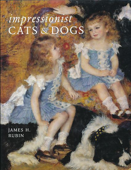 Impressionist Cats and Dogs. Pets in the Painting of Modern Life. - Rubin, James H.