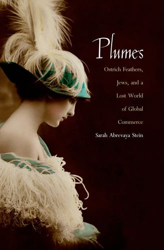 Plumes: Ostrich Feathers, Jews, and a Lost World of Global Commerce - Sarah Abrevaya Stein