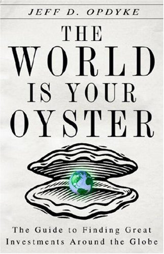 The World Is Your Oyster: The Guide to Finding Great Investments Around the Globe - Jeff D. Opdyke