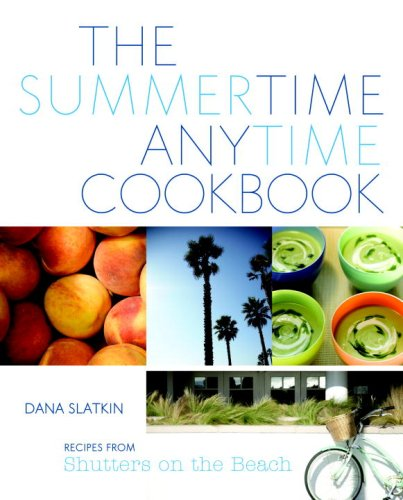 The Summertime Anytime Cookbook: Recipes from Shutters on the Beach - Dana Slatkin