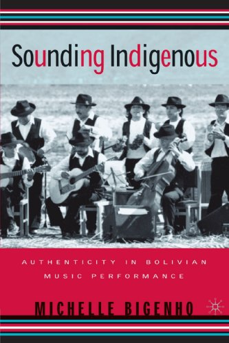 Sounding Indigenous: Authenticity in Bolivian Music Performance - Michelle Bigenho