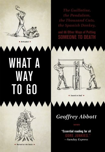 What a Way to Go: The Guillotine, the Pendulum, the Thousand Cuts, the Spanish Donkey, and 66 Other Ways of Putting Someone to Death - Geoffrey Abbott