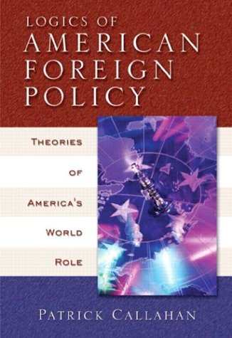 Logics of American Foreign Policy: Theories of America's World Role - Patrick Callahan