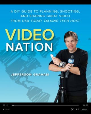 Video Nation : A DIY Guide to Planning, Shooting, and Sharing Great Video from USA Today's Talking Tech Host - Jefferson Graham