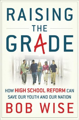 Raising the Grade: How High School Reform Can Save Our Youth and Our Nation - Bob Wise