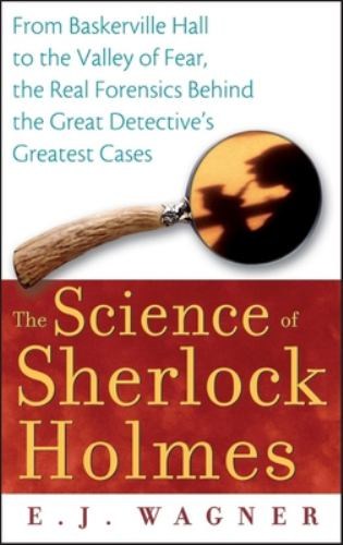 The Science of Sherlock Holmes : From Baskerville Hall to the Valley of Fear, the Real Forensics Behind the Great Detective's Greatest Cases - E. J. Wagner