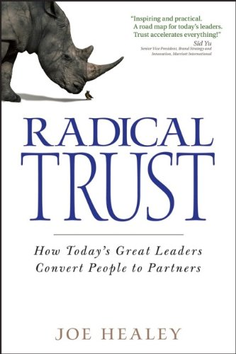Radical Trust: How today's great leaders convert people to partners - J. Healey