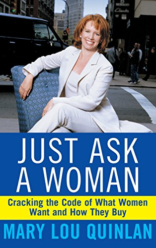 Just Ask a Woman: Cracking the Code of What Women Want and How They Buy - Mary Lou Quinlan