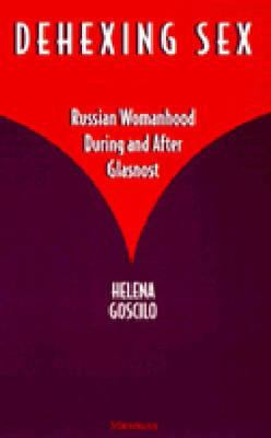 Dehexing Sex : Russian Womanhood During and after Glasnost - Helena Goscilo