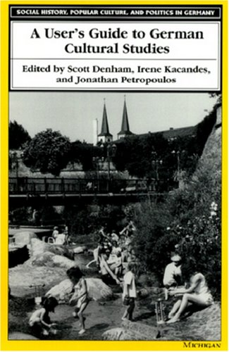 A User's Guide to German Cultural Studies (Social History, Popular Culture, and Politics in Germany) - Scott Denham; Irene Kacandes; Jonathan Petropoulos
