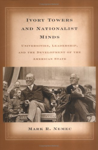 Ivory Towers and Nationalist Minds: Universities, Leadership, and the Development of the American State - Mark Richard Nemec