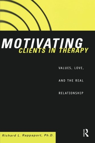Motivating Clients in Therapy: Values, Love and the Real Relationship - Richard L. Rappaport