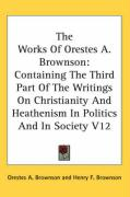 The Works of Orestes A. Brownson: Containing the Third Part of the Writings on Christianity and Heathenism in Politics and in Society V12 - Brownson, Orestes Augustus