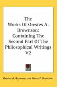 The Works of Orestes A. Brownson: Containing the Second Part of the Philosophical Writings V2 - Brownson, Orestes Augustus