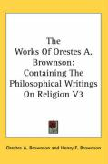The Works of Orestes A. Brownson: Containing the Philosophical Writings on Religion V3