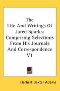 The Life and Writings of Jared Sparks: Comprising Selections from His Journals and Correspondence V1 - Adams, Herbert Baxter