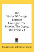 The Works of George Borrow: Lavengro; The Scholar, the Gypsy, the Priest V4