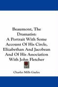 Beaumont, the Dramatist: A Portrait with Some Account of His Circle, Elizabethan and Jacobean and of His Association with John Fletcher - Gayley, Charles Mills