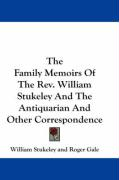 The Family Memoirs of the REV. William Stukeley and the Antiquarian and Other Correspondence