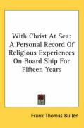 With Christ at Sea: A Personal Record of Religious Experiences on Board Ship for Fifteen Years - Bullen, Frank Thomas