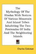 The Mythology of the Hindus with Notices of Various Mountain and Island Tribes Inhabiting the Two Peninsulas of India and the Neighboring Islands - Coleman, Charles