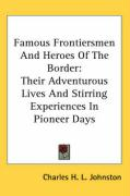 Famous Frontiersmen and Heroes of the Border: Their Adventurous Lives and Stirring Experiences in Pioneer Days - Johnston, Charles H. L.