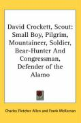 David Crockett, Scout: Small Boy, Pilgrim, Mountaineer, Soldier, Bear-Hunter and Congressman, Defender of the Alamo - Allen, Charles Fletcher